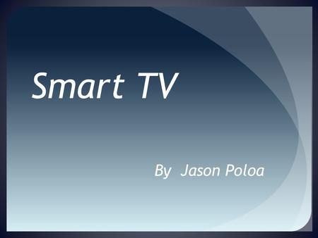 Smart TV By Jason Poloa What Makes A TV What Table of Contents  Setting up a WI-FI connection for your Smart TV  Smart TV capabilities and applications.