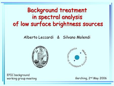 Background treatment in spectral analysis of low surface brightness sources Alberto Leccardi & Silvano Molendi Garching, 2 nd May 2006 EPIC background.