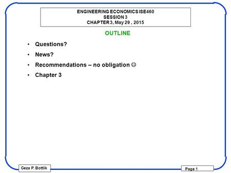 ENGINEERING ECONOMICS ISE460 SESSION 3 CHAPTER 3, May 29, 2015 Geza P. Bottlik Page 1 OUTLINE Questions? News? Recommendations – no obligation Chapter.