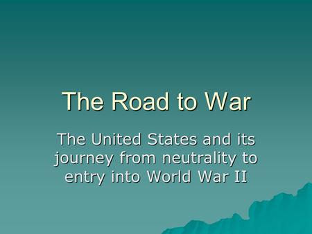 The Road to War The United States and its journey from neutrality to entry into World War II.