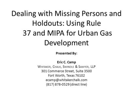 Dealing with Missing Persons and Holdouts: Using Rule 37 and MIPA for Urban Gas Development Presented By: Eric C. Camp W HITAKER, C HALK, S WINDLE & S.