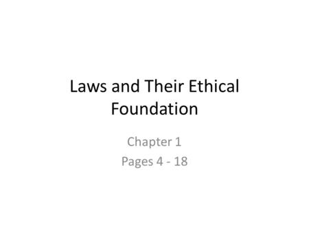 Laws and Their Ethical Foundation Chapter 1 Pages 4 - 18.