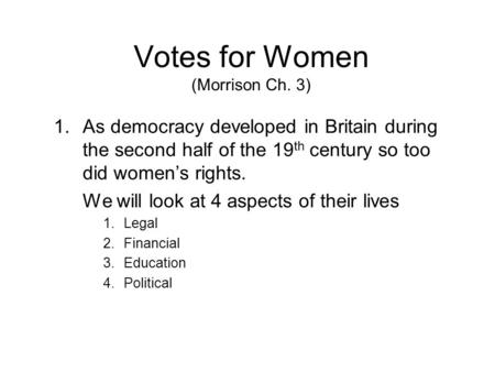 Votes for Women (Morrison Ch. 3) 1.As democracy developed in Britain during the second half of the 19 th century so too did women's rights. We will look.