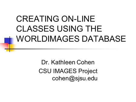 CREATING ON-LINE CLASSES USING THE WORLDIMAGES DATABASE Dr. Kathleen Cohen CSU IMAGES Project