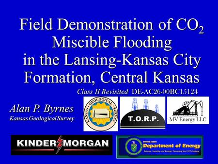 Field Demonstration of CO 2 Miscible Flooding in the Lansing-Kansas City Formation, Central Kansas Alan P. Byrnes Kansas Geological Survey Alan P. Byrnes.
