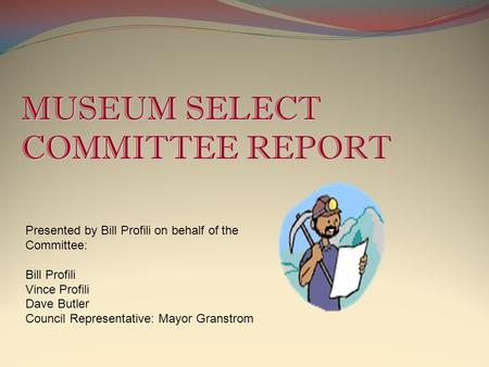 MUSEUM SELECT COMMITTEE REPORT Presented by Bill Profili on behalf of the Committee: Bill Profili Vince Profili Dave Butler Council Representative: Mayor.