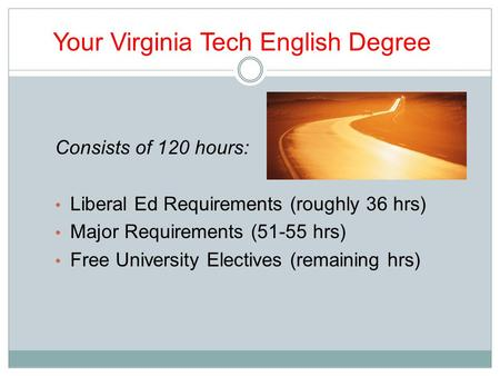Your Virginia Tech English Degree Consists of 120 hours: Liberal Ed Requirements (roughly 36 hrs) Major Requirements (51-55 hrs) Free University Electives.