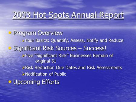 2003 Hot Spots Annual Report Program Overview Program Overview  Four Basics: Quantify, Assess, Notify and Reduce Significant Risk Sources – Success! Significant.