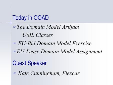 Today in OOAD  The Domain Model Artifact UML Classes  EU-Bid Domain Model Exercise  EU-Lease Domain Model Assignment Guest Speaker  Kate Cunningham,