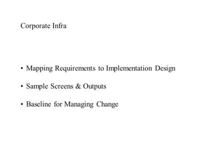 Corporate Infra Mapping Requirements to Implementation Design Sample Screens & Outputs Baseline for Managing Change.