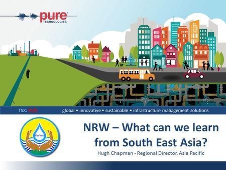 TSX: PURglobal innovative sustainable infrastructure management solutions NRW – What can we learn from South East Asia? Hugh Chapman - Regional Director,