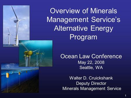 1 Overview of Minerals Management Service's Alternative Energy Program Ocean Law Conference May 22, 2008 Seattle, WA Walter D. Cruickshank Deputy Director.
