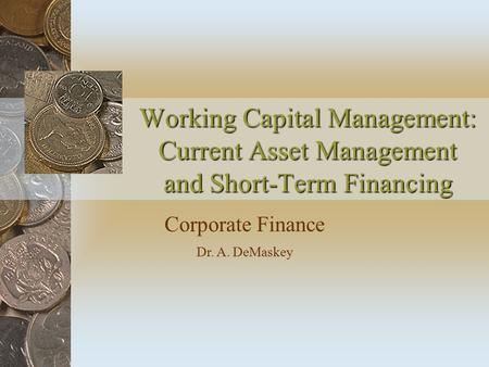 Working Capital Management: Current Asset Management and Short-Term Financing Corporate Finance Dr. A. DeMaskey.