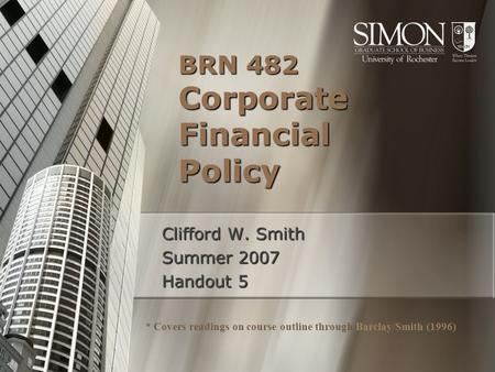BRN 482 Corporate Financial Policy Clifford W. Smith Summer 2007 Handout 5 * Covers readings on course outline through Barclay/Smith (1996)