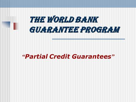 "The World Bank Guarantee Program "" Partial Credit Guarantees """