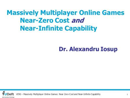 VENI – Massively Multiplayer Online Games: Near Zero-Cost and Near-Infinite Capability 1 Massively Multiplayer Online Games Near-Zero Cost and Near-Infinite.