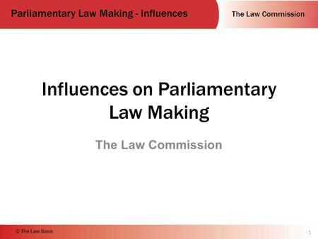 The Law Commission Parliamentary Law Making - Influences © The Law Bank Influences on Parliamentary Law Making The Law Commission 1.