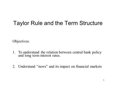 "1 Taylor Rule and the Term Structure Objectives: 1.To understand the relation between central bank policy and long term interest rates. 2.Understand ""news"""