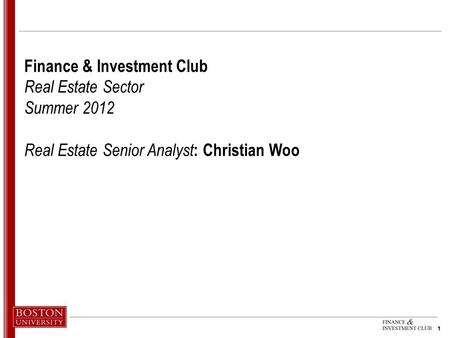 1 1 Finance & Investment Club Real Estate Sector Summer 2012 Real Estate Senior Analyst : Christian Woo.
