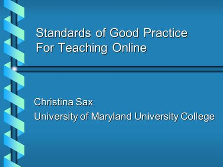 Standards of Good Practice For Teaching Online Christina Sax University of Maryland University College.