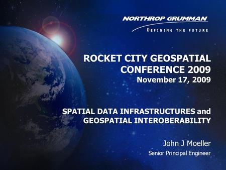 ROCKET CITY GEOSPATIAL CONFERENCE 2009 November 17, 2009 SPATIAL DATA INFRASTRUCTURES and GEOSPATIAL INTEROBERABILITY John J Moeller Senior Principal Engineer.