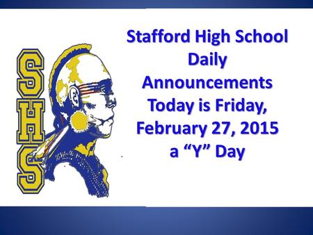 "Stafford High School Daily Announcements Today is Friday, February 27, 2015 a ""Y"" Day Stafford High School Daily Announcements Today is Friday, February."
