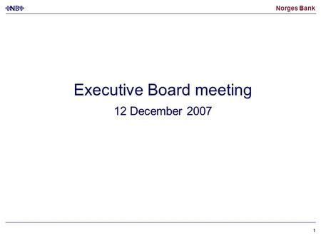 Norges Bank 11 Executive Board meeting 12 December 2007.