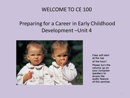 WELCOME TO CE 100 Preparing for a Career in Early Childhood Development –Unit 4 Class will start at the top of the hour! Please turn the volume up on your.