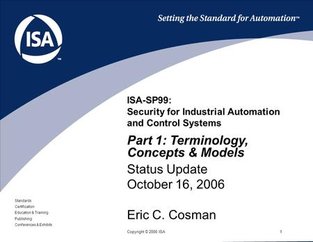 Standards Certification Education & Training Publishing Conferences & Exhibits 1Copyright © 2006 ISA ISA-SP99: Security for Industrial Automation and Control.