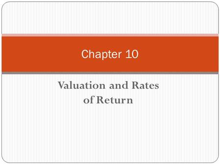 Valuation and Rates of Return Chapter 10. Chapter 10 - Outline Valuation of Bonds Relationship Between Bond Prices and Yields Preferred Stock Valuation.
