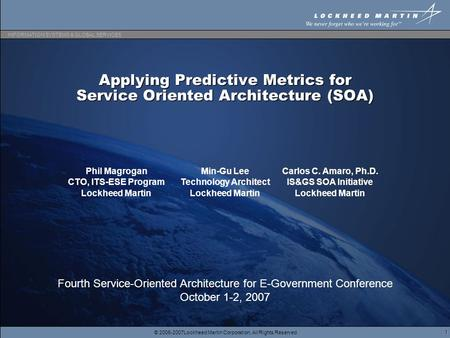 © 2006-2007Lockheed Martin Corporation, All Rights Reserved INFORMATION SYSTEMS & GLOBAL SERVICES 1 Applying Predictive Metrics for Service Oriented Architecture.