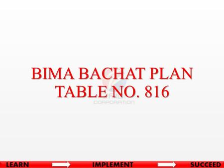 BIMA BACHAT PLAN TABLE NO. 816. BASIC CONDITIONS Minimum Age at Entry15 Years (Complete) Maximum Age at Entry for 9yrs Term 66 Years Maximum Age at Entry.