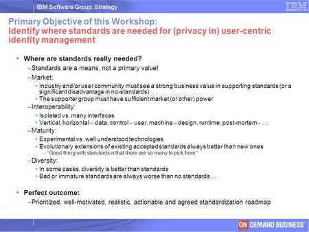 IBM Software Group, Strategy © 2003 IBM Corporation Primary Objective of this Workshop: Identify where standards are needed for (privacy in) user-centric.