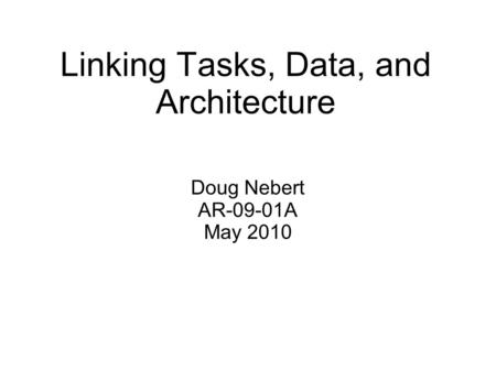 Linking Tasks, Data, and Architecture Doug Nebert AR-09-01A May 2010.
