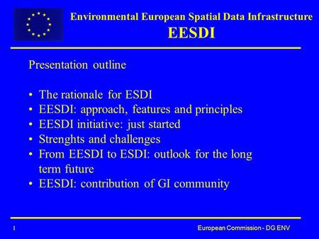 European Commission - DG ENV 1 Presentation outline The rationale for ESDI EESDI: approach, features and principles EESDI initiative: just started Strenghts.