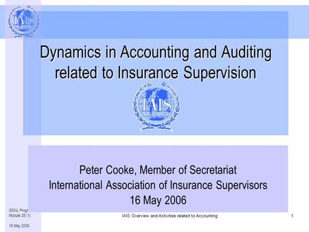 Overview and Activities related to Accounting IAIS Overview and Activities related to Accounting1 GDNL Program – Module 25 (1) 16 May 2006 Dynamics in.