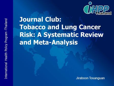 International Health Policy Program -Thailand Journal Club: Tobacco and Lung Cancer Risk: A Systematic Review and Meta-Analysis Jiraboon Tosanguan.