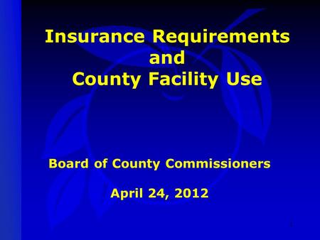 Insurance Requirements and County Facility Use Board of County Commissioners April 24, 2012 1.