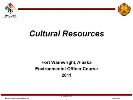 Cultural Resources Fort Wainwright, Alaska Environmental Officer Course 2011 Name//office/phone/email address UNCLASSIFIED 10/27/2015 1.
