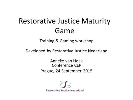 Restorative Justice Maturity Game Training & Gaming workshop Developed by Restorative Justice Nederland Anneke van Hoek Conference CEP Prague, 24 September.