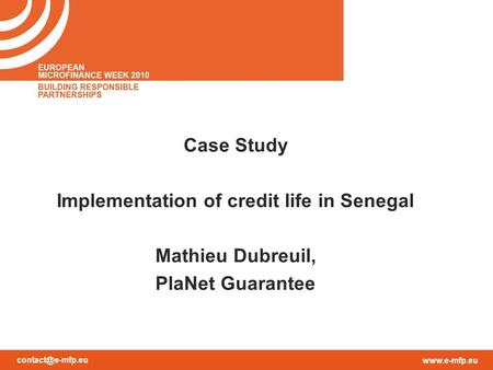 Case Study Implementation of credit life in Senegal Mathieu Dubreuil, PlaNet Guarantee.