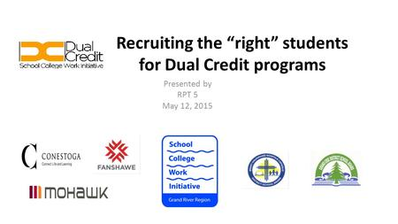 "Recruiting the ""right"" students for Dual Credit programs Presented by RPT 5 May 12, 2015."
