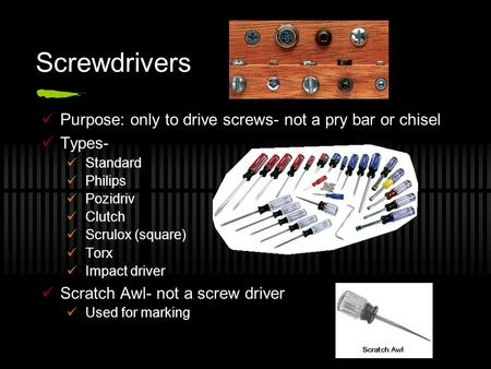 Screwdrivers Purpose: only to drive screws- not a pry bar or chisel Types- Standard Philips Pozidriv Clutch Scrulox (square) Torx Impact driver Scratch.