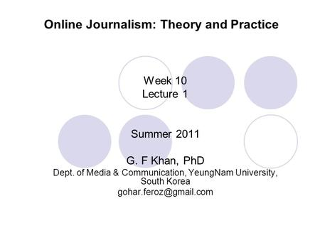 Online Journalism: Theory and Practice Week 10 Lecture 1 Summer 2011 G. F Khan, PhD Dept. of Media & Communication, YeungNam University, South Korea