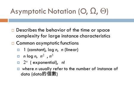 Asymptotic Notation (O, Ω,  )  Describes the behavior of the time or space complexity for large instance characteristics  Common asymptotic functions.