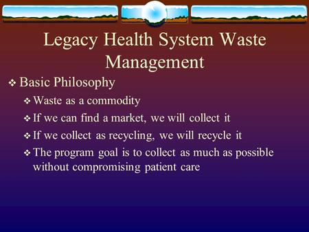 Legacy Health System Waste Management  Basic Philosophy  Waste as a commodity  If we can find a market, we will collect it  If we collect as recycling,