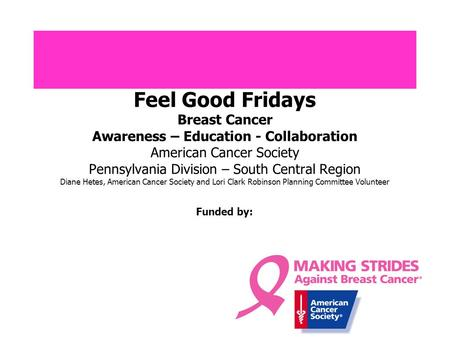 Feel Good Fridays Breast Cancer Awareness – Education - Collaboration American Cancer Society Pennsylvania Division – South Central Region Diane Hetes,