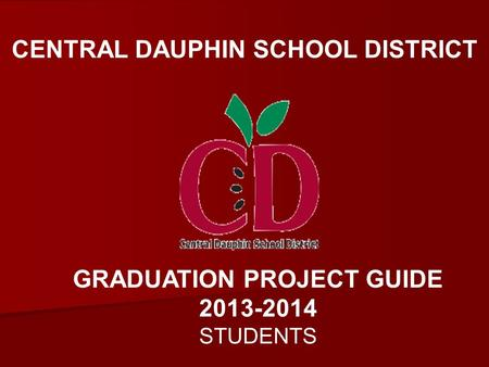 CENTRAL DAUPHIN SCHOOL DISTRICT GRADUATION PROJECT GUIDE 2013-2014 STUDENTS.