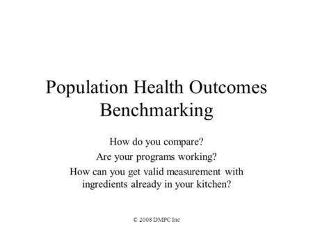 © 2008 DMPC Inc Population Health Outcomes Benchmarking How do you compare? Are your programs working? How can you get valid measurement with ingredients.