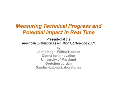 Measuring Technical Progress and Potential Impact in Real Time Presented at the American Evaluation Association Conference 2009 by Jerald Hage, Wilbur.